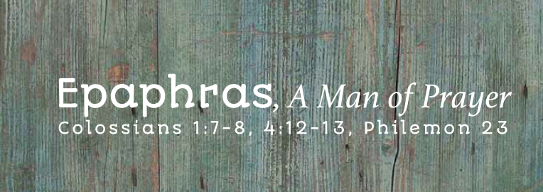 Epaphras, A Man of Prayer: Colossians 1:7-8, 4:12-13, Philemon 23