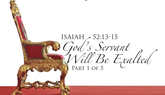 Isaiah 52:13-15: God's Servant Will Be Exalted – Part 1 of 5